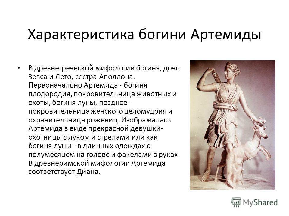 Характеристика богини Артемиды В древнегреческой мифологии богиня, дочь Зевса и Лето, сестра Аполлона. Первоначально Артемида - богиня плодородия, покровительница животных и охоты, богиня луны, позднее - покровительница женского целомудрия и охраните