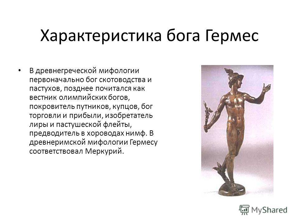 Характеристика бога Гермес В древнегреческой мифологии первоначально бог скотоводства и пастухов, позднее почитался как вестник олимпийских богов, покровитель путников, купцов, бог торговли и прибыли, изобретатель лиры и пастушеской флейты, предводит