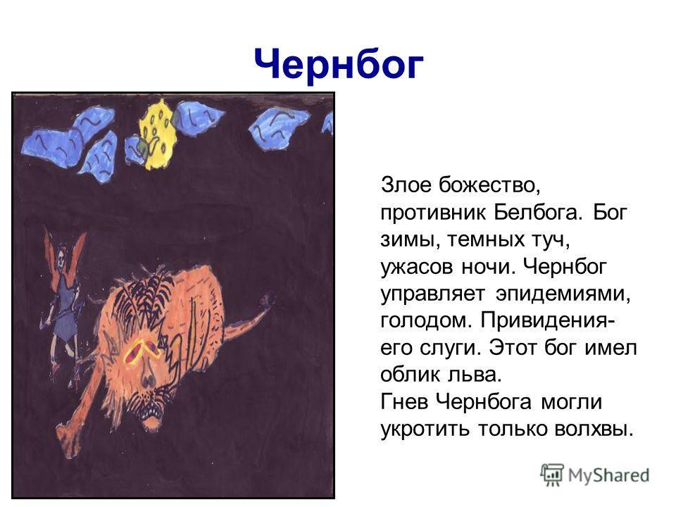 Чернбог Злое божество, противник Белбога. Бог зимы, темных туч, ужасов ночи. Чернбог управляет эпидемиями, голодом. Привидения- его слуги. Этот бог имел облик льва. Гнев Чернбога могли укротить только волхвы.