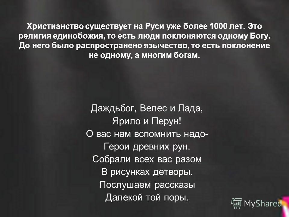 Христианство существует на Руси уже более 1000 лет. Это религия единобожия, то есть люди поклоняются одному Богу. До него было распространено язычество, то есть поклонение не одному, а многим богам. Даждьбог, Велес и Лада, Ярило и Перун! О вас нам вс