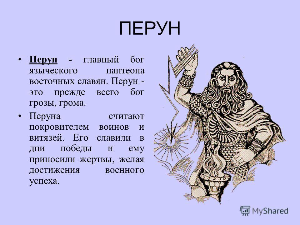 ПЕРУН Перун - главный бог языческого пантеона восточных славян. Перун - это прежде всего бог грозы, грома. Перуна считают покровителем воинов и витязей. Его славили в дни победы и ему приносили жертвы, желая достижения военного успеха.