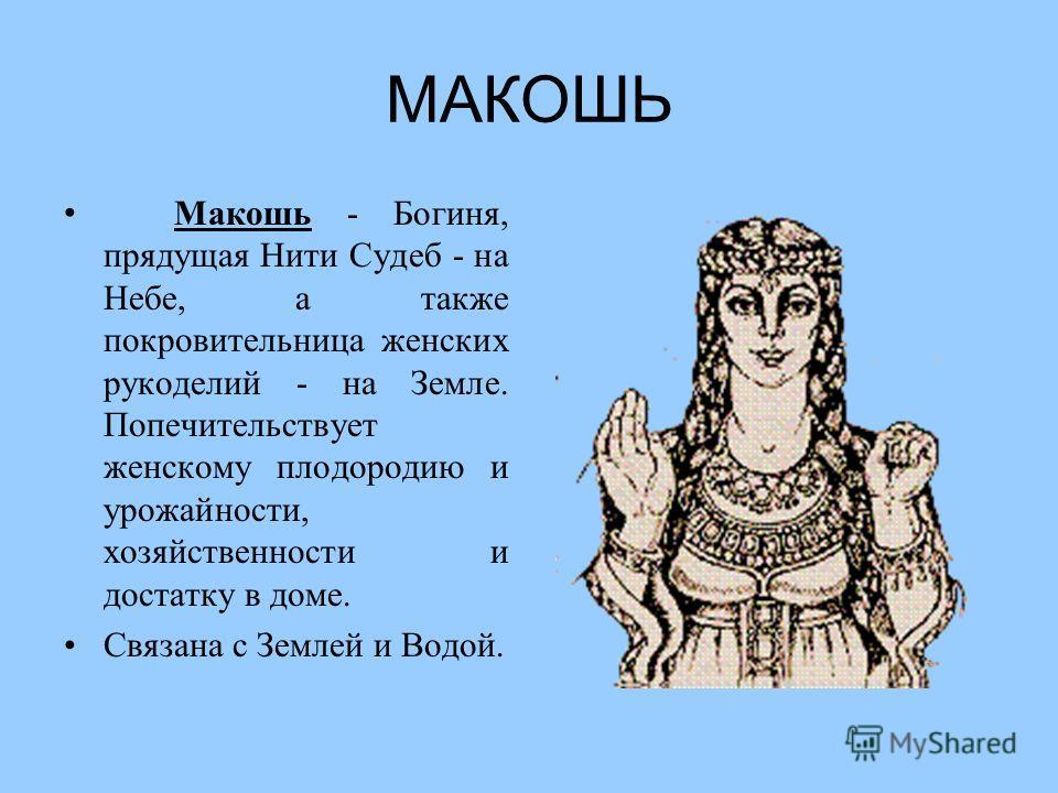 МАКОШЬ Макошь - Богиня, прядущая Нити Судеб - на Небе, а также покровительница женских рукоделий - на Земле. Попечительствует женскому плодородию и урожайности, хозяйственности и достатку в доме. Связана с Землей и Водой.
