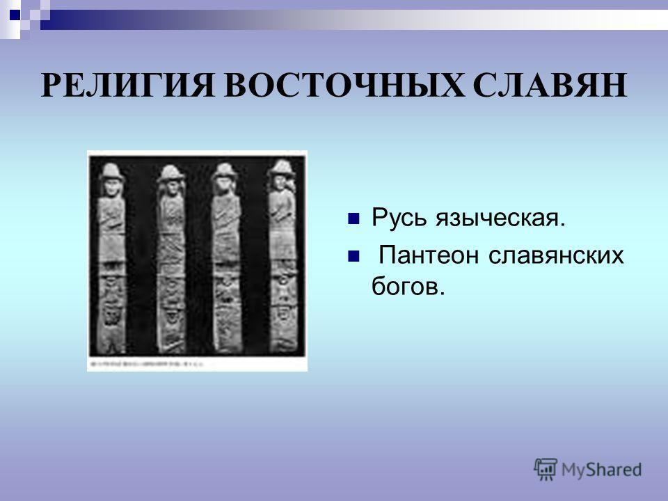 РЕЛИГИЯ ВОСТОЧНЫХ СЛАВЯН Русь языческая. Пантеон славянских богов.