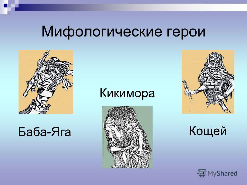Мифологические герои Баба-Яга Кикимора Кощей