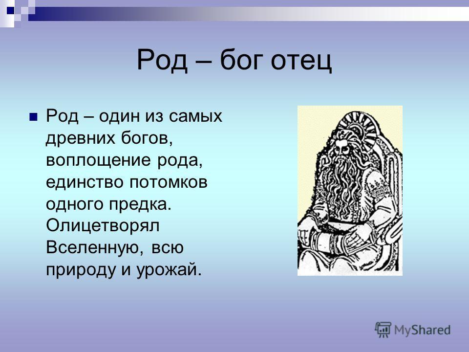 Род – бог отец Род – один из самых древних богов, воплощение рода, единство потомков одного предка. Олицетворял Вселенную, всю природу и урожай.