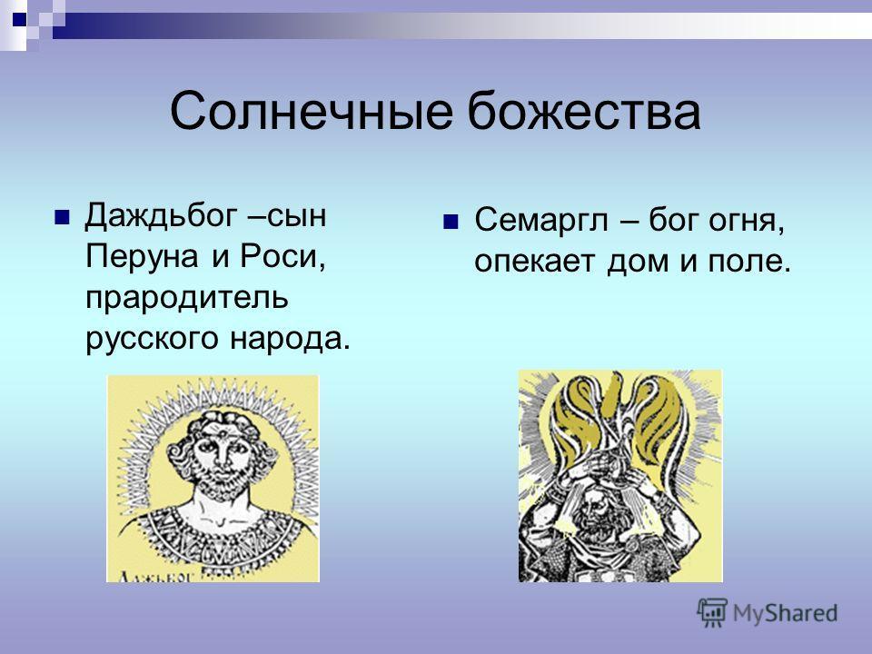 Солнечные божества Даждьбог –сын Перуна и Роси, прародитель русского народа. Семаргл – бог огня, опекает дом и поле.