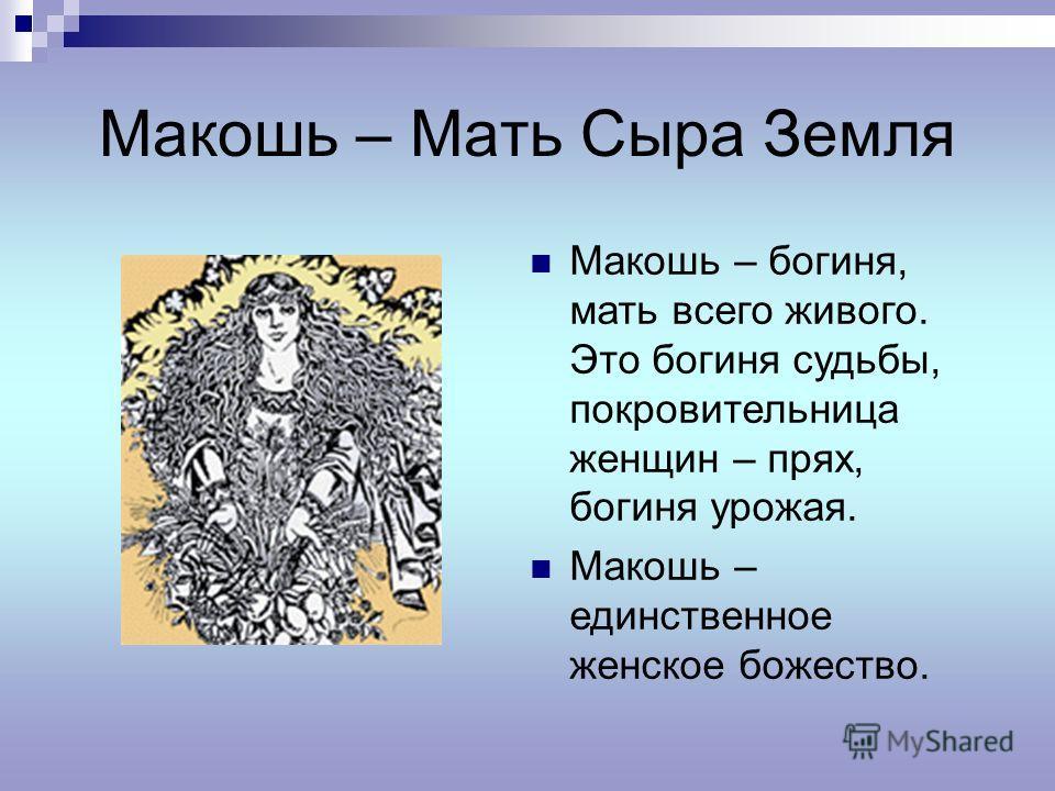 Макошь – Мать Сыра Земля Макошь – богиня, мать всего живого. Это богиня судьбы, покровительница женщин – прях, богиня урожая. Макошь – единственное женское божество.