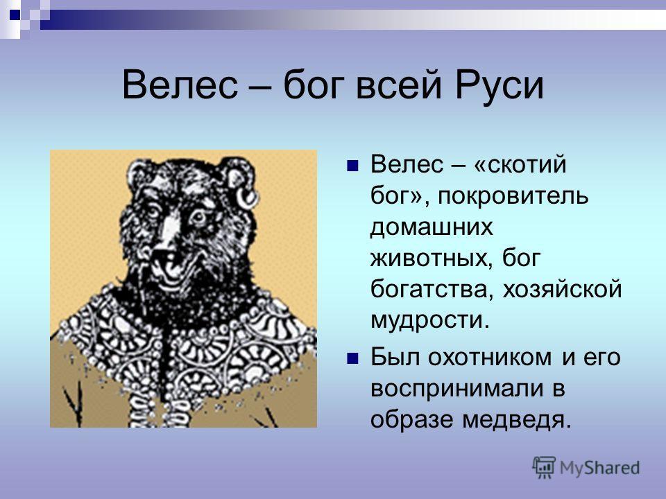 Велес – бог всей Руси Велес – «скотий бог», покровитель домашних животных, бог богатства, хозяйской мудрости. Был охотником и его воспринимали в образе медведя.