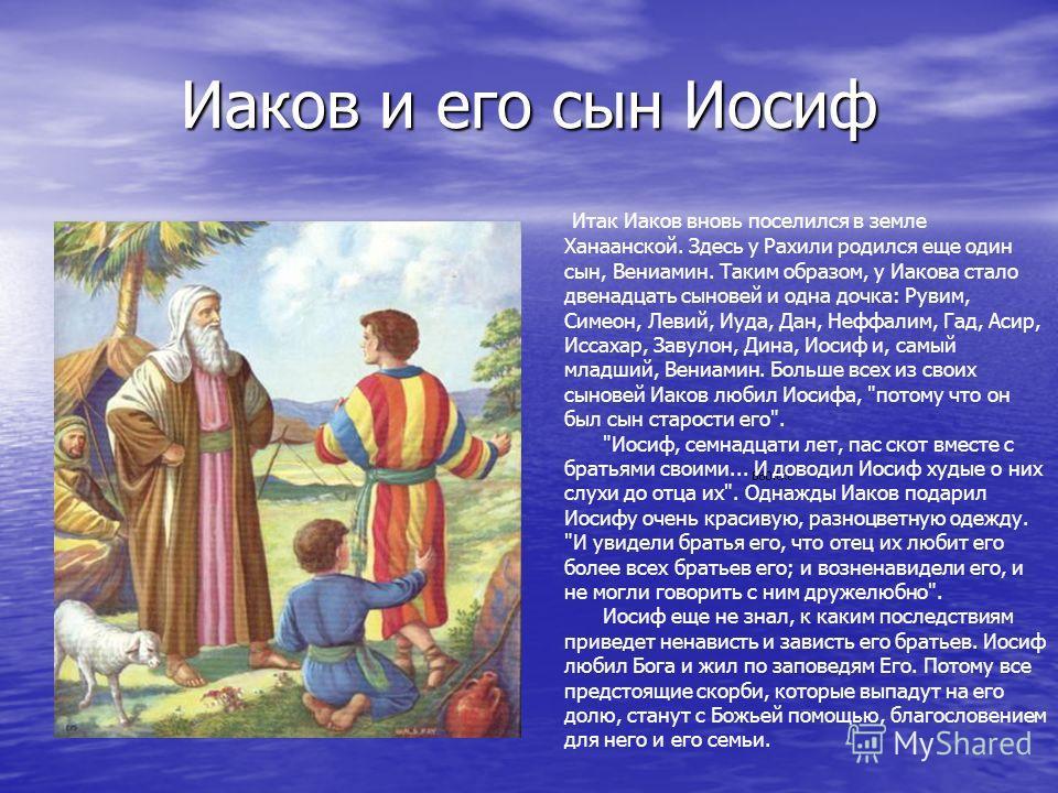 Иаков и его сын Иосиф Итак Иаков вновь поселился в земле Ханаанской. Здесь у Рахили родился еще один сын, Вениамин. Таким образом, у Иакова стало двенадцать сыновей и одна дочка: Рувим, Симеон, Левий, Иуда, Дан, Неффалим, Гад, Асир, Иссахар, Завулон,
