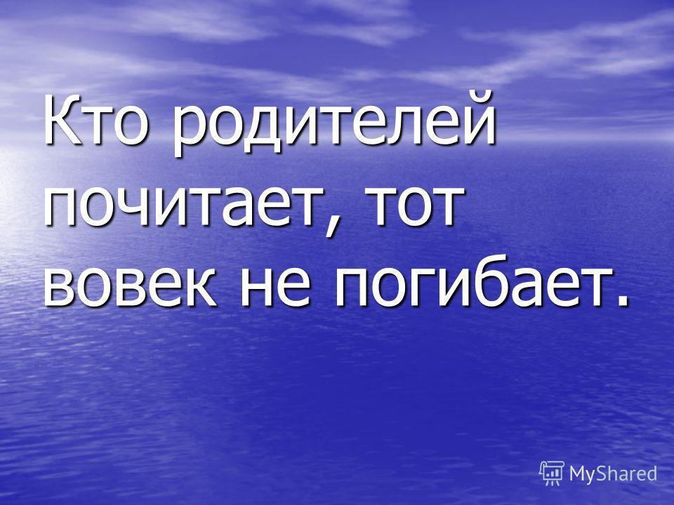Кто родителей почитает, тот вовек не погибает.
