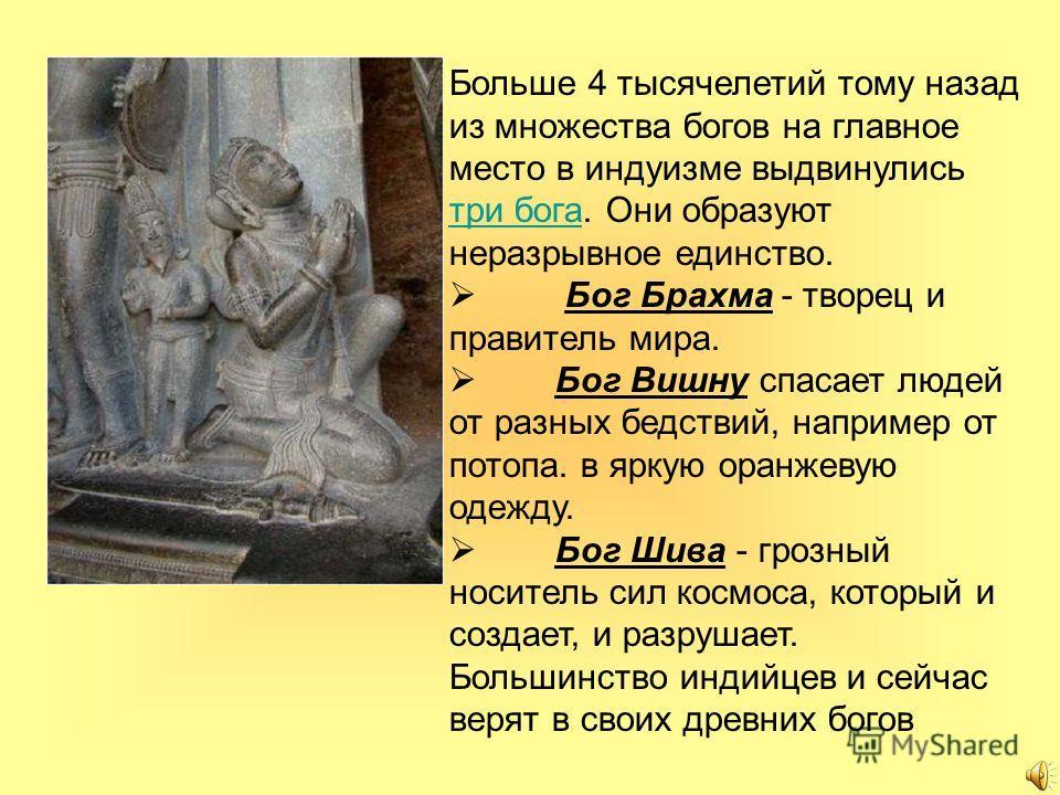 Больше 4 тысячелетий тому назад из множества богов на главное место в индуизме выдвинулись три бога. Они образуют неразрывное единство. три бога Бог Брахма - творец и правитель мира. Бог Вишну спасает людей от разных бедствий, например от потопа. в я