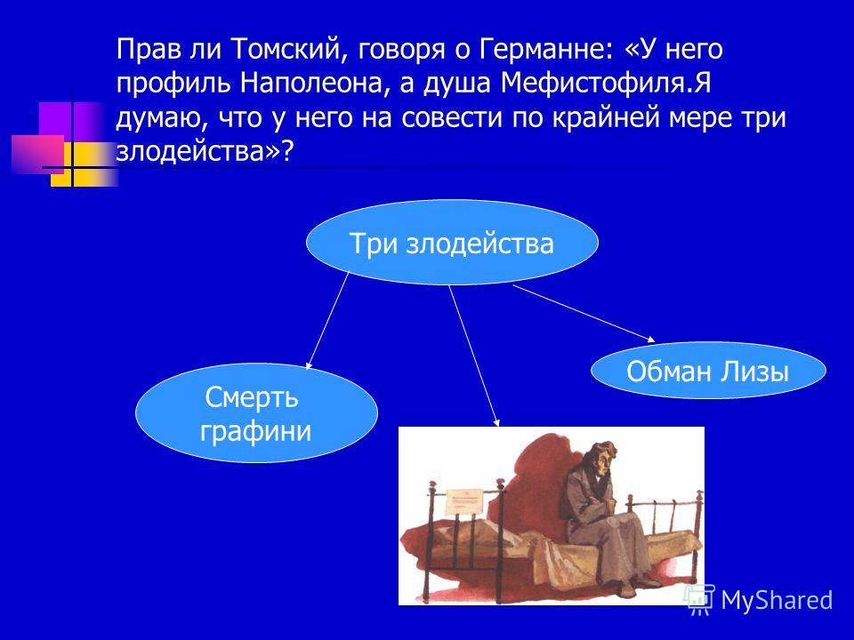 Прав ли Томский, говоря о Германне: «У него профиль Наполеона, а душа Мефистофиля.Я думаю, что у него на совести по крайней мере три злодейства»? Три злодейства Смерть графини Обман Лизы