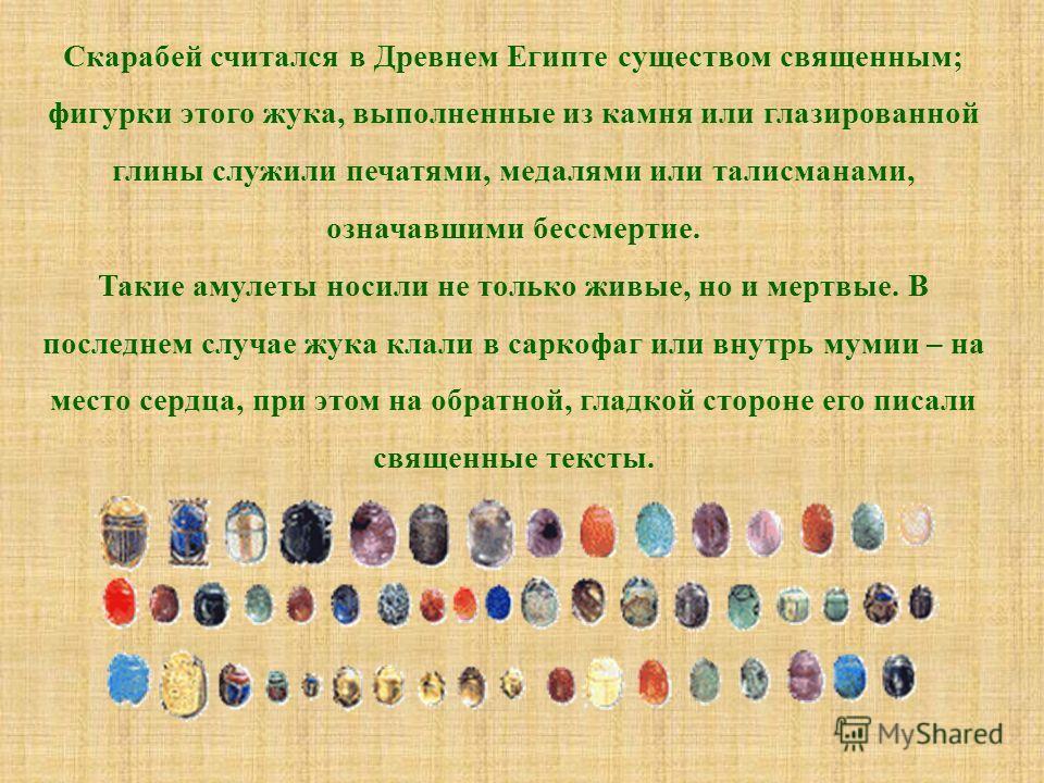 Скарабей считался в Древнем Египте существом священным; фигурки этого жука, выполненные из камня или глазированной глины служили печатями, медалями или талисманами, означавшими бессмертие. Такие амулеты носили не только живые, но и мертвые. В последн