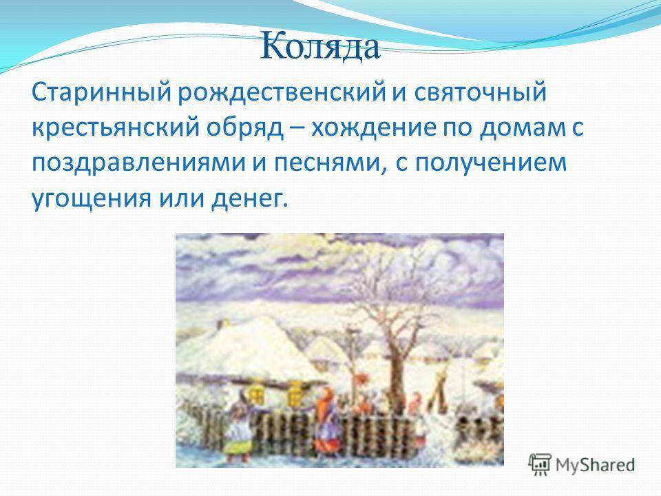 Старинный рождественский и святочный крестьянский обряд – хождение по домам с поздравлениями и песнями, с получением угощения или денег. Коляда