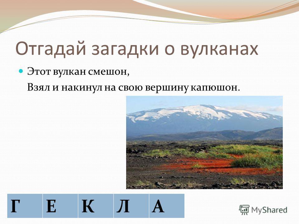 Отгадай загадки о вулканах Этот вулкан смешон, Взял и накинул на свою вершину капюшон. ГА ГЕКЛА