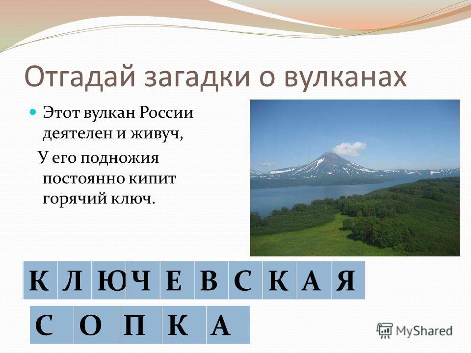 Отгадай загадки о вулканах Этот вулкан России деятелен и живуч, У его подножия постоянно кипит горячий ключ. КЯ СА КЛЮЧЕВСКАЯ СОПКА