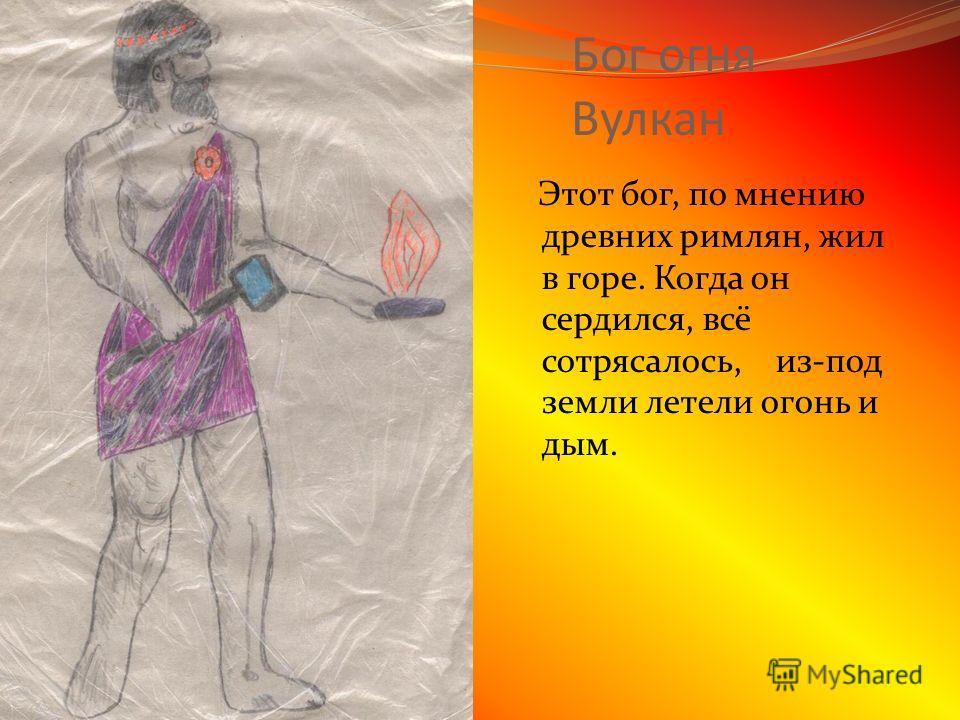 Бог огня Вулкан Этот бог, по мнению древних римлян, жил в горе. Когда он сердился, всё сотрясалось, из-под земли летели огонь и дым.