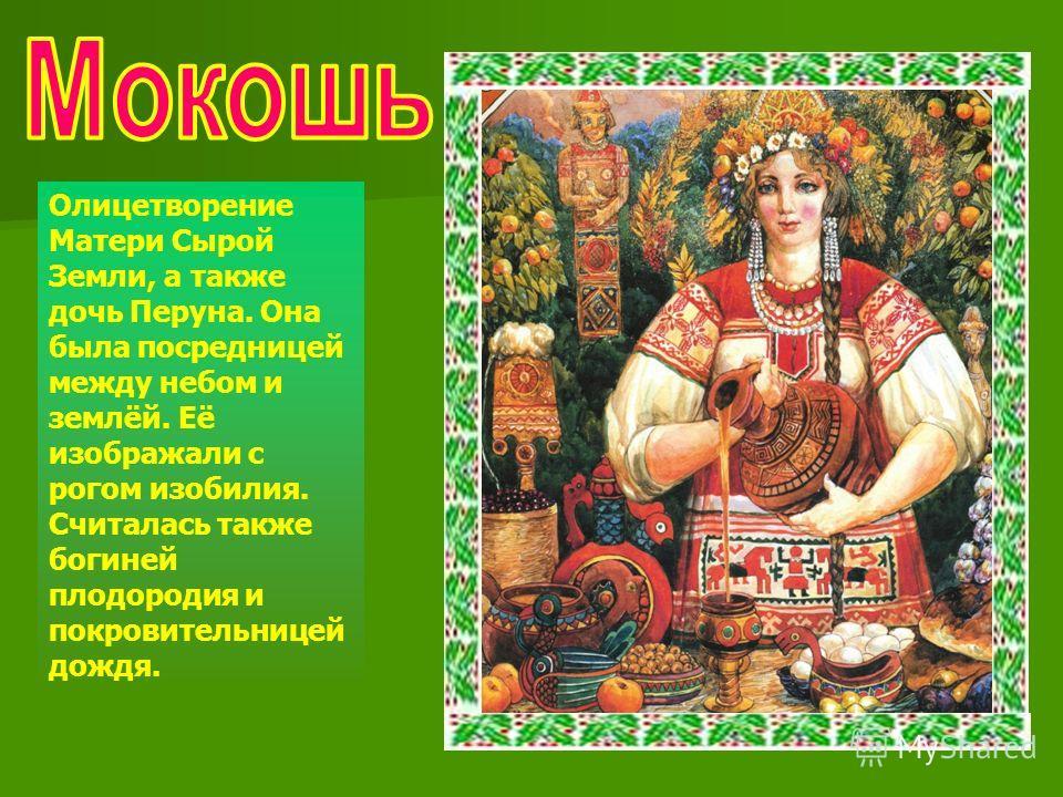 Олицетворение Матери Сырой Земли, а также дочь Перуна. Она была посредницей между небом и землёй. Её изображали с рогом изобилия. Считалась также богиней плодородия и покровительницей дождя.