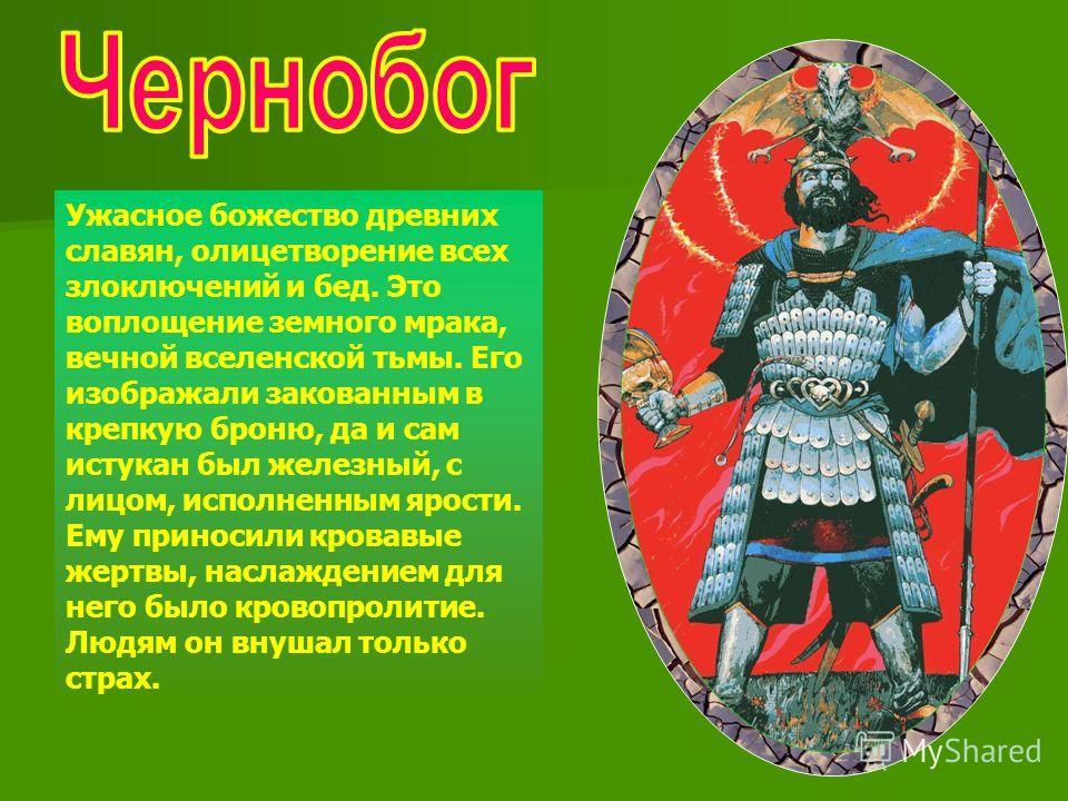 Ужасное божество древних славян, олицетворение всех злоключений и бед. Это воплощение земного мрака, вечной вселенской тьмы. Его изображали закованным в крепкую броню, да и сам истукан был железный, с лицом, исполненным ярости. Ему приносили кровавые