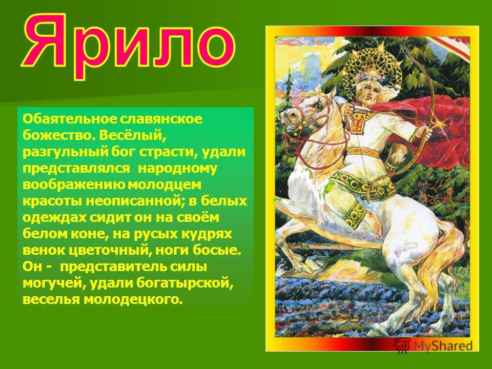 Обаятельное славянское божество. Весёлый, разгульный бог страсти, удали представлялся народному воображению молодцем красоты неописанной; в белых одеждах сидит он на своём белом коне, на русых кудрях венок цветочный, ноги босые. Он - представитель си