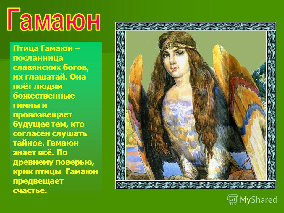 Птица Гамаюн – посланница славянских богов, их глашатай. Она поёт людям божественные гимны и провозвещает будущее тем, кто согласен слушать тайное. Гамаюн знает всё. По древнему поверью, крик птицы Гамаюн предвещает счастье.