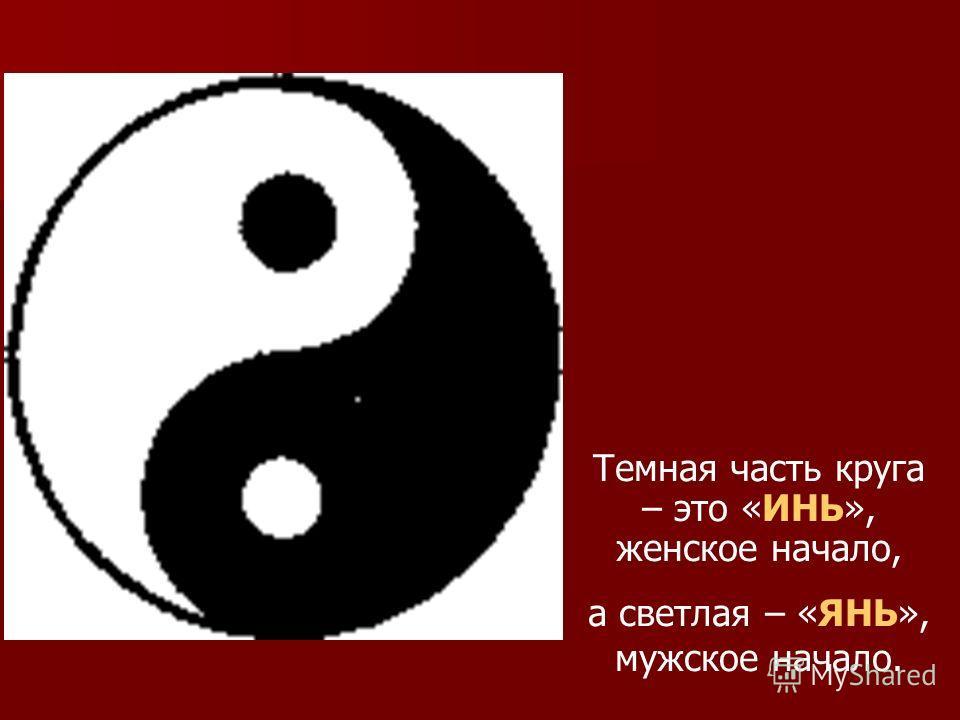 Темная часть круга – это «ИНЬ», женское начало, а светлая – «ЯНЬ», мужское начало.