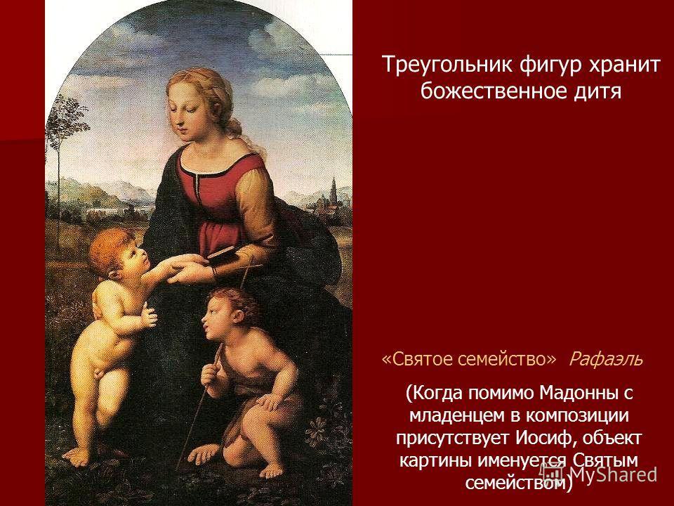 «Святое семейство» Рафаэль (Когда помимо Мадонны с младенцем в композиции присутствует Иосиф, объект картины именуется Святым семейством) Треугольник фигур хранит божественное дитя