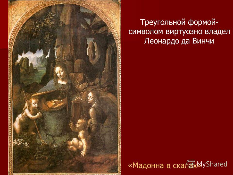 «Мадонна в скалах» Треугольной формой- символом виртуозно владел Леонардо да Винчи