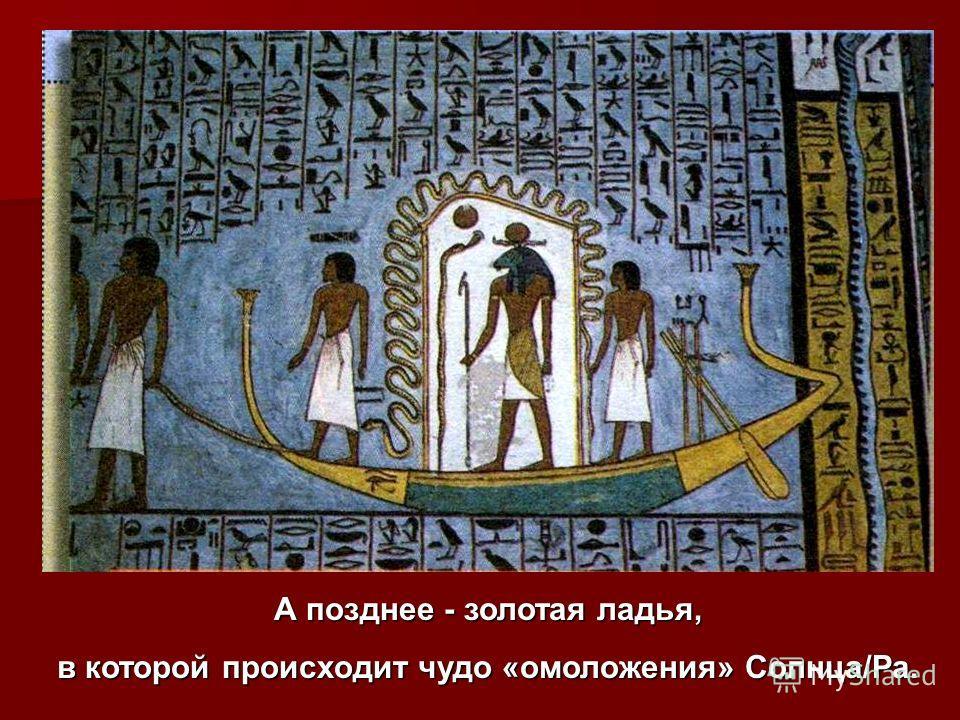 А позднее - золотая ладья, в которой происходит чудо «омоложения» Солнца/Ра.
