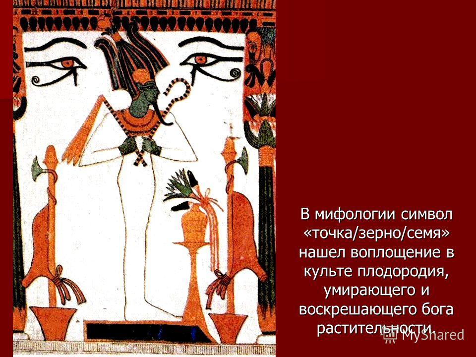 В мифологии символ «точка/зерно/семя» нашел воплощение в культе плодородия, умирающего и воскрешающего бога растительности.