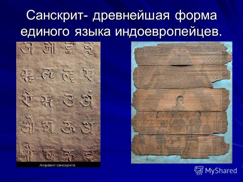 Санскрит- древнейшая форма единого языка индоевропейцев.