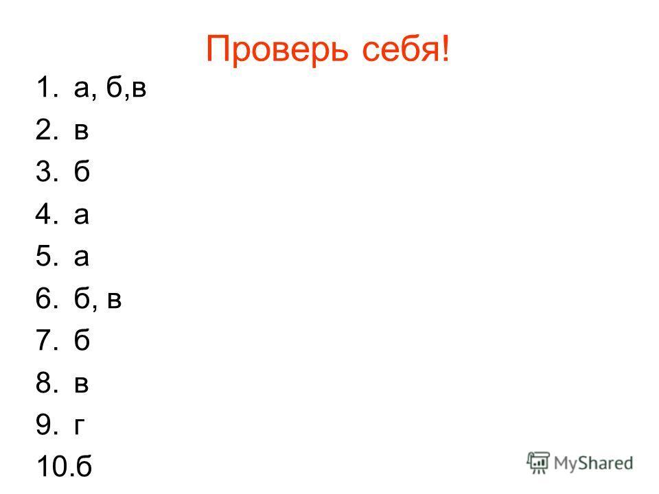Проверь себя! 1.а, б,в 2.в 3.б 4.а 5.а 6.б, в 7.б 8.в 9.г 10.б