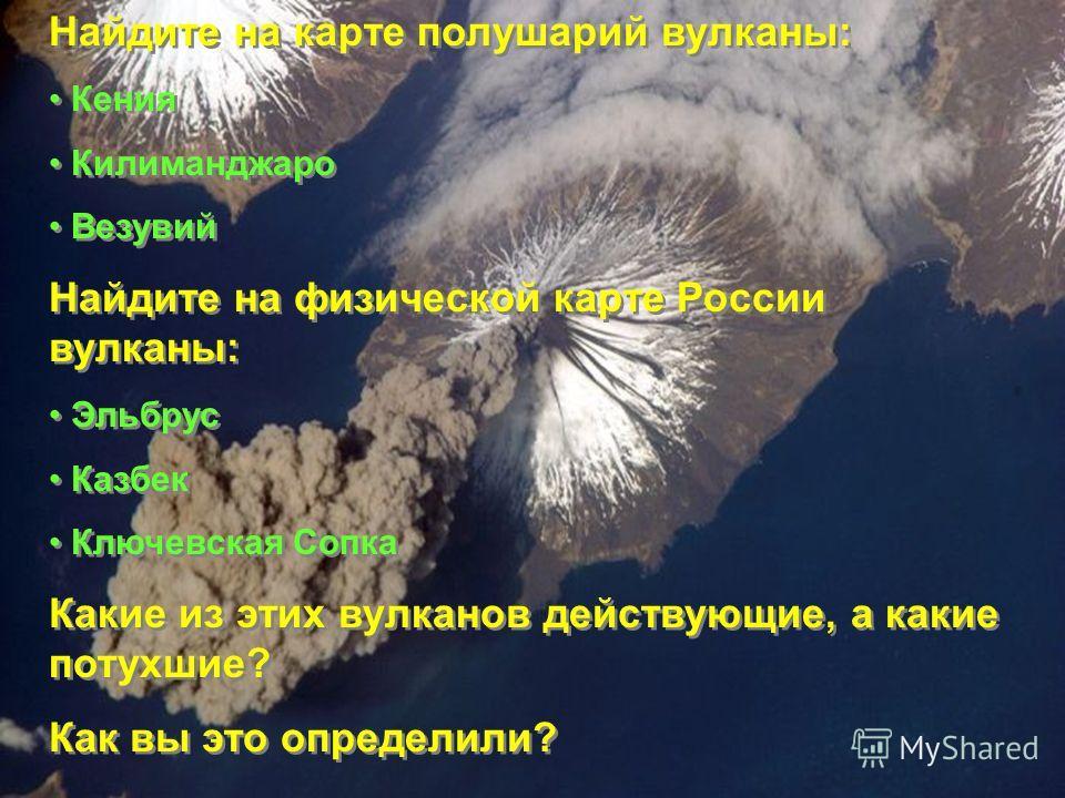 Найдите на карте полушарий вулканы: Кения Килиманджаро Везувий Найдите на физической карте России вулканы: Эльбрус Казбек Ключевская Сопка Какие из этих вулканов действующие, а какие потухшие? Как вы это определили? Найдите на карте полушарий вулканы