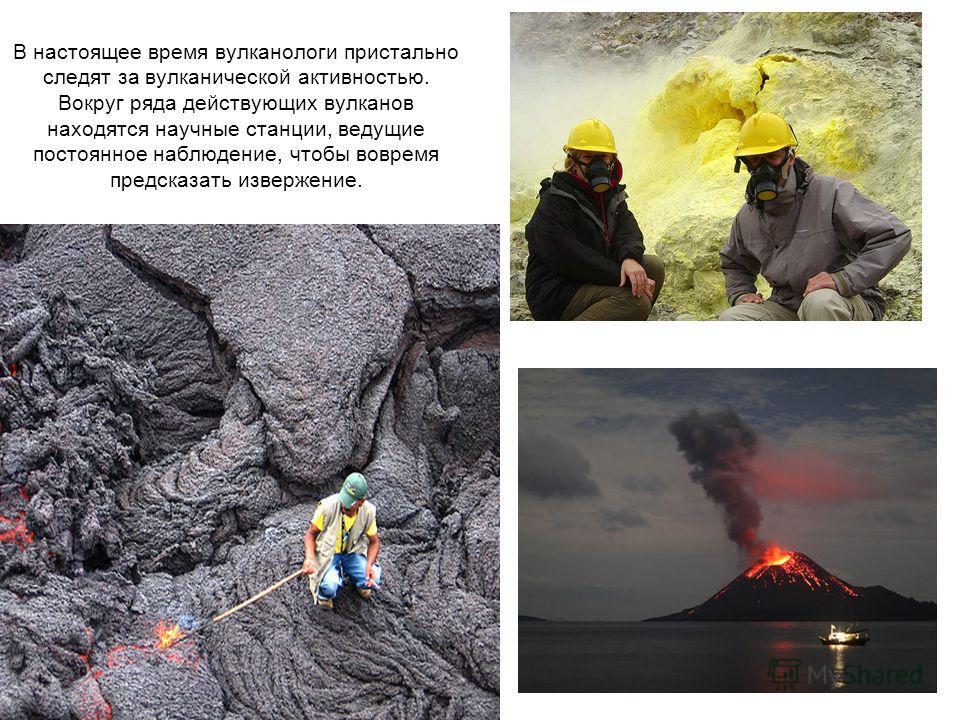 В настоящее время вулканологи пристально следят за вулканической активностью. Вокруг ряда действующих вулканов находятся научные станции, ведущие постоянное наблюдение, чтобы вовремя предсказать извержение.