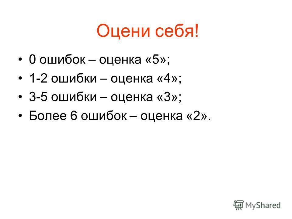 Оцени себя! 0 ошибок – оценка «5»; 1-2 ошибки – оценка «4»; 3-5 ошибки – оценка «3»; Более 6 ошибок – оценка «2».