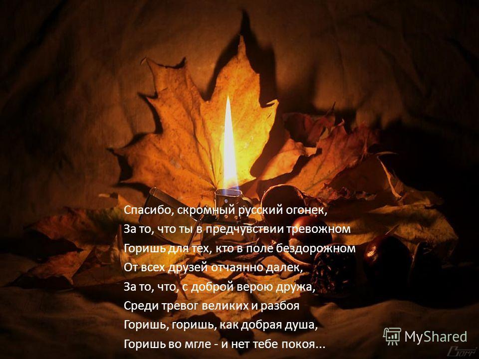 Спасибо, скромный русский огонек, За то, что ты в предчувствии тревожном Горишь для тех, кто в поле бездорожном От всех друзей отчаянно далек, За то, что, с доброй верою дружа, Среди тревог великих и разбоя Горишь, горишь, как добрая душа, Горишь во
