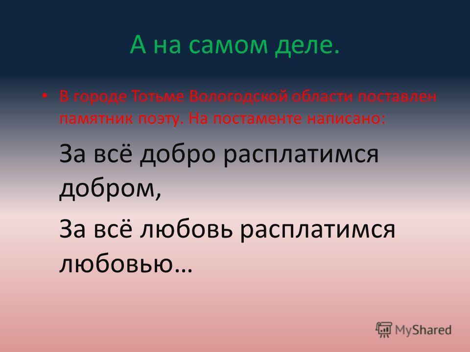 А на самом деле. В городе Тотьме Вологодской области поставлен памятник поэту. На постаменте написано: За всё добро расплатимся добром, За всё любовь расплатимся любовью…