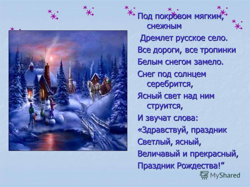 Под покровом мягким, снежным Дремлет русское село. Дремлет русское село. Все дороги, все тропинки Белым снегом замело. Снег под солнцем серебрится, Ясный свет над ним струится, И звучат слова: «Здравствуй, праздник Светлый, ясный, Величавый и прекрас
