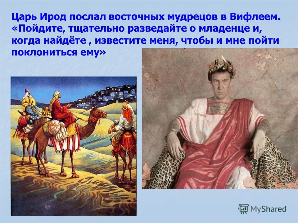 Царь Ирод послал восточных мудрецов в Вифлеем. «Пойдите, тщательно разведайте о младенце и, когда найдёте, известите меня, чтобы и мне пойти поклониться ему»