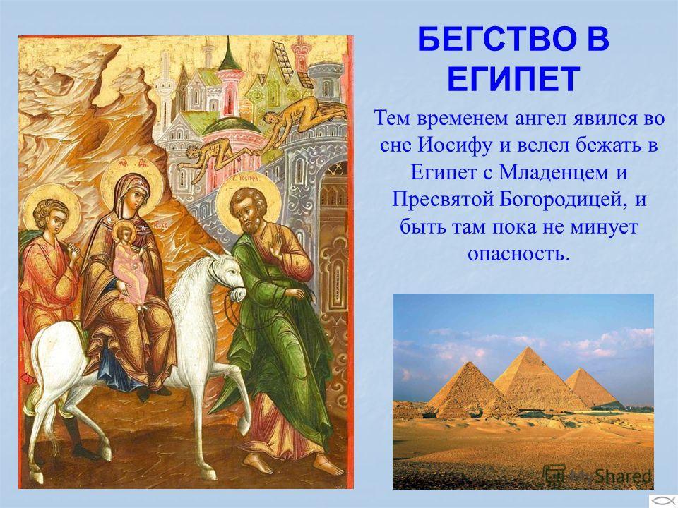БЕГСТВО В ЕГИПЕТ Тем временем ангел явился во сне Иосифу и велел бежать в Египет с Младенцем и Пресвятой Богородицей, и быть там пока не минует опасность.