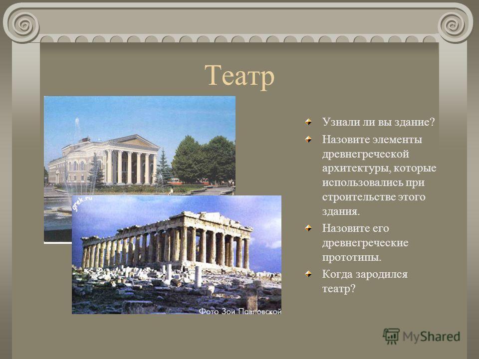 Театр Узнали ли вы здание? Назовите элементы древнегреческой архитектуры, которые использовались при строительстве этого здания. Назовите его древнегреческие прототипы. Когда зародился театр?