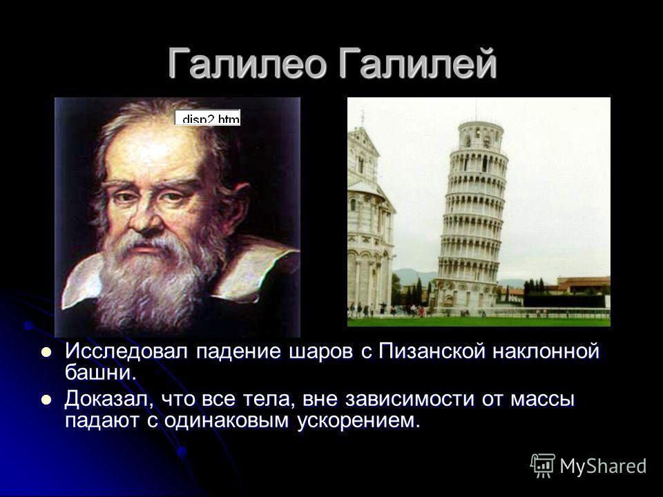 Галилео Галилей Исследовал падение шаров с Пизанской наклонной башни. Исследовал падение шаров с Пизанской наклонной башни. Доказал, что все тела, вне зависимости от массы падают с одинаковым ускорением. Доказал, что все тела, вне зависимости от масс