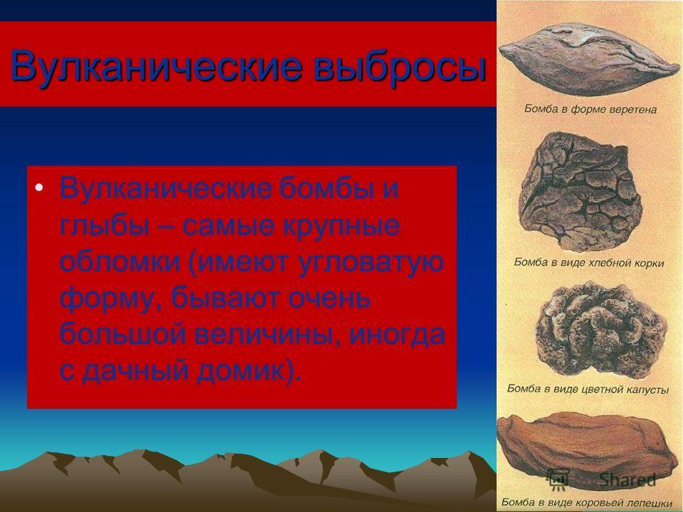 Вулканические выбросы Вулканические бомбы и глыбы – самые крупные обломки (имеют угловатую форму, бывают очень большой величины, иногда с дачный домик).