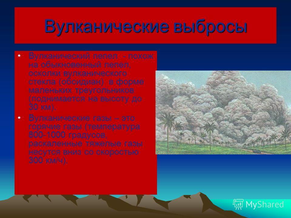 Вулканические выбросы Вулканический пепел - похож на обыкновенный пепел, осколки вулканического стекла (обсидиан) в форме маленьких треугольников (поднимается на высоту до 30 км). Вулканические газы – это горячие газы (температура 800-1000 градусов,