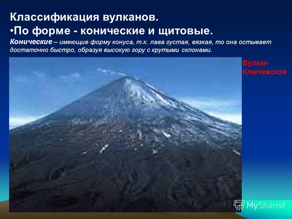 Классификация вулканов. По форме - конические и щитовые. Конические – имеющие форму конуса, т.к. лава густая, вязкая, то она остывает достаточно быстро, образуя высокую гору с крутыми склонами. Вулкан Ключевской