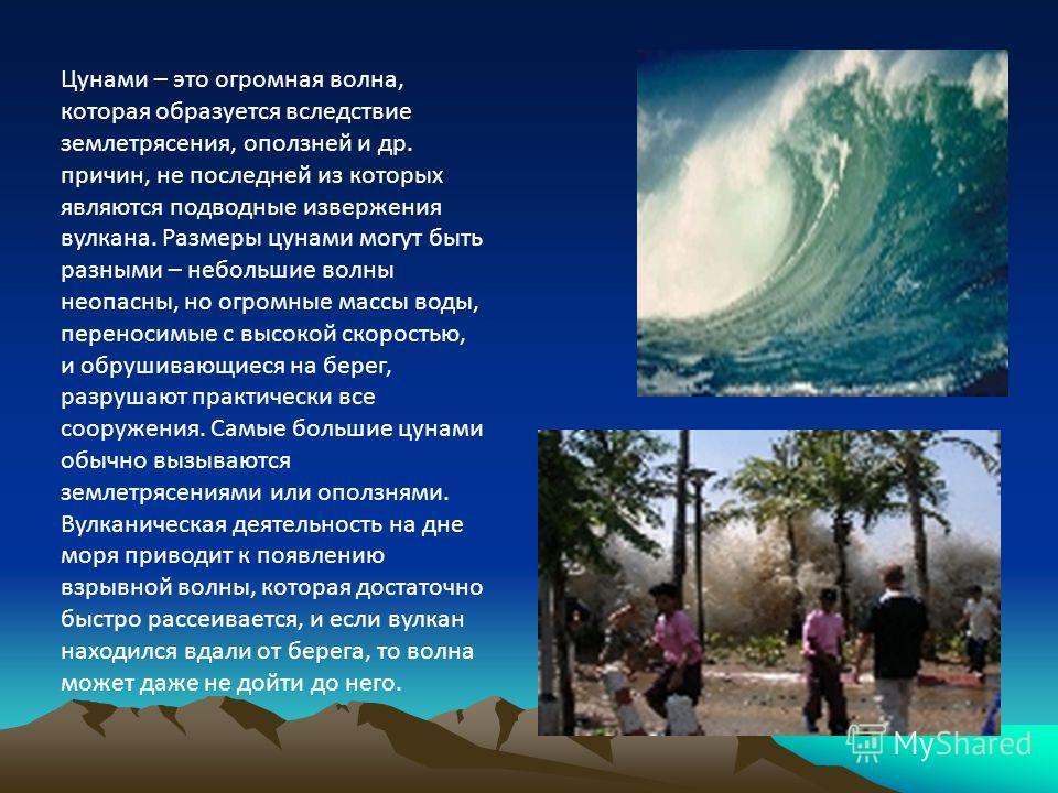 Цунами – это огромная волна, которая образуется вследствие землетрясения, оползней и др. причин, не последней из которых являются подводные извержения вулкана. Размеры цунами могут быть разными – небольшие волны неопасны, но огромные массы воды, пере