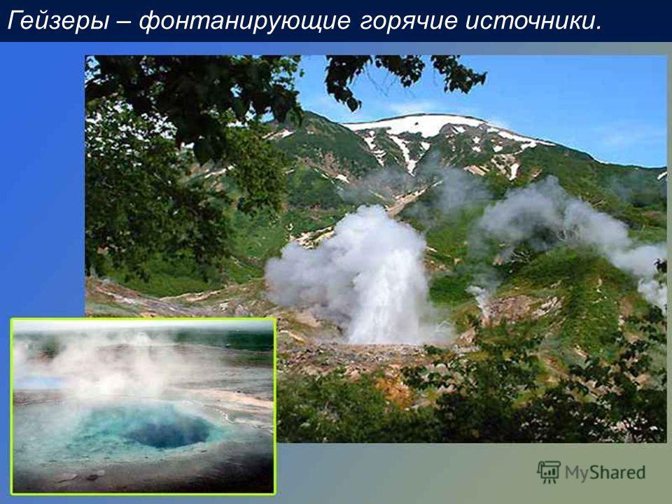 Гейзеры – фонтанирующие горячие источники.