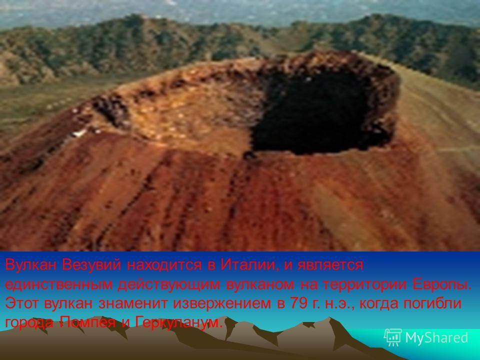 Вулкан Везувий находится в Италии, и является единственным действующим вулканом на территории Европы. Этот вулкан знаменит извержением в 79 г. н.э., когда погибли города Помпея и Геркуланум.