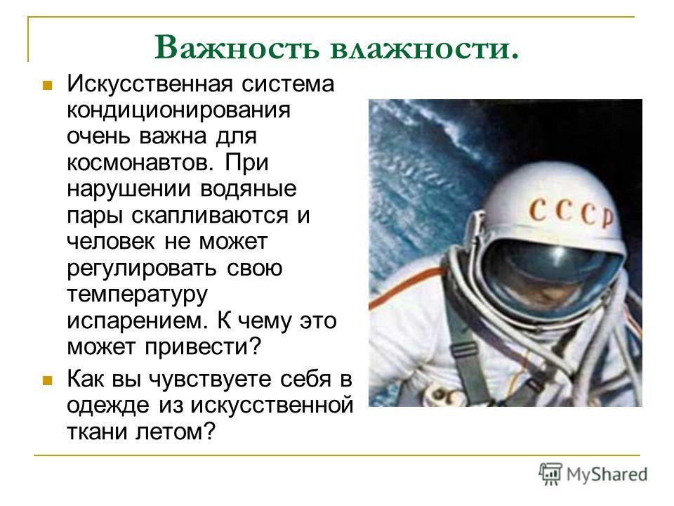 Важность влажности. Искусственная система кондиционирования очень важна для космонавтов. При нарушении водяные пары скапливаются и человек не может регулировать свою температуру испарением. К чему это может привести? Как вы чувствуете себя в одежде и