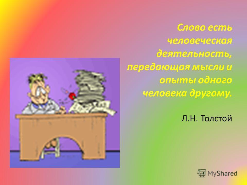Слово есть человеческая деятельность, передающая мысли и опыты одного человека другому. Л.Н. Толстой